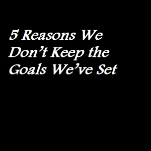 5 Reasons We Don't Keep the Goals We've Set