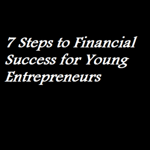 7 Steps to Financial Success for Young Entrepreneurs