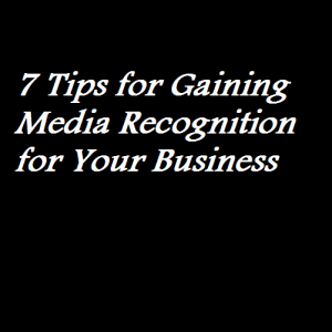 7 Tips for Gaining Media Recognition for Your Business