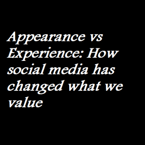 Appearance vs Experience How social media has changed what we value