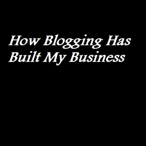 How Blogging Has Built My Business