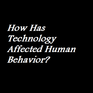 How Has Technology Affected Human Behavior