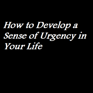 How to Develop a Sense of Urgency in Your Life