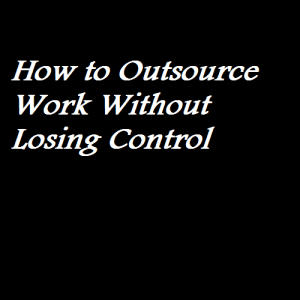 How to Outsource Work Without Losing Control