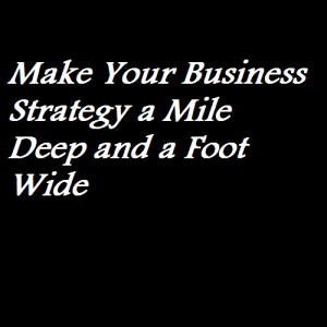 Make Your Business Strategy a Mile Deep and a Foot Wide
