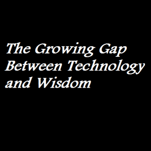 The Growing Gap Between Technology and Wisdom