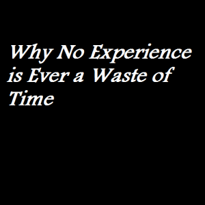 Why No Experience is Ever a Waste of Time
