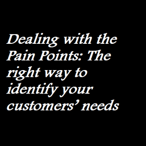 Dealing with the Pain Points The right way to identify your customers' needs