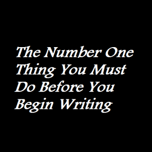 The Number One Thing You Must Do Before You Begin Writing