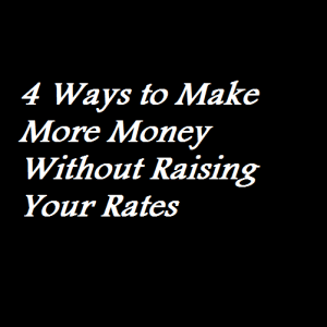 4 Ways to Make More Money Without Raising Your Rates