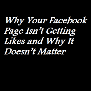 Why Your Facebook Page Isn't Getting Likes and Why It Doesn't Matter