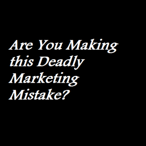 Are You Making this Deadly Marketing Mistake