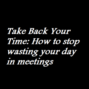 Take Back Your Time How to stop wasting your day in meetings