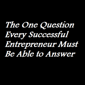 The One Question Every Successful Entrepreneur Must Be Able to Answer