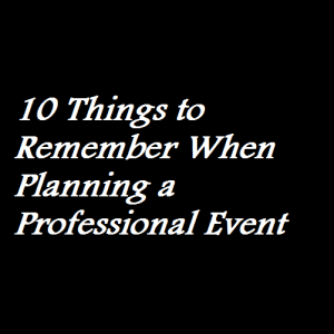 10 Things to Remember When Planning a Professional Event