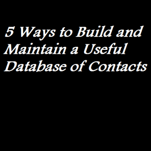5 Ways to Build and Maintain a Useful Database of Contacts