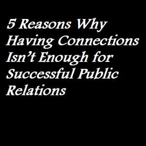 5 Reasons Why Having Connections Isn't Enough for Successful Public Relations