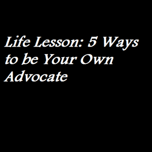 Life Lesson 5 Ways to be Your Own Advocate
