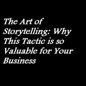 The Art of Storytelling Why This Tactic is so Valuable for Your Business