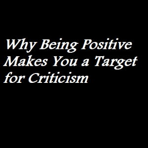 Why Being Positive Makes You a Target for Criticism