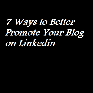 7 Ways to Better Promote Your Blog on Linkedin