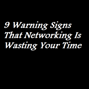 9 Warning Signs That Networking Is Wasting Your Time