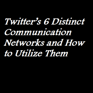 Twitter's 6 Distinct Communication Networks and How to Utilize Them