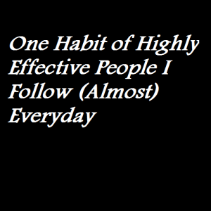 One Habit of Highly Effective People I Follow