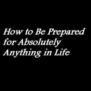 How to Be Prepared for Absolutely Anything in Life