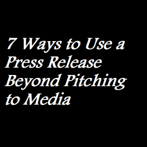 7 Ways to Use a Press Release Beyond Pitching to Media