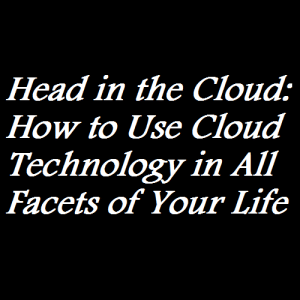 Head in the Cloud How to Use Cloud Technology in All Facets of Your Life