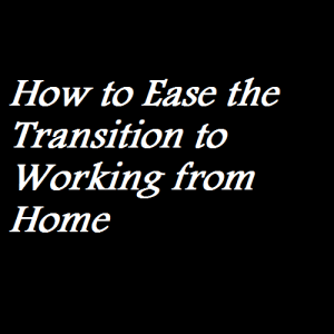 How to Ease the Transition to Working from Home