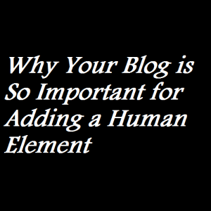 Why Your Blog is So Important for Adding a Human Element