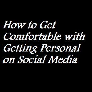 How to Get Comfortable with Getting Personal on Social Media