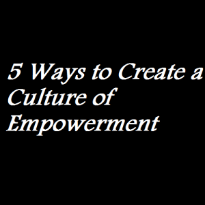 5 Ways to Create a Culture of Empowerment