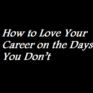 How to Love Your Career on the Days You Don't