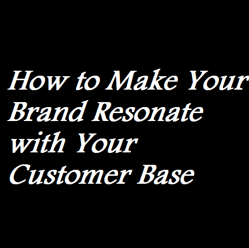 How to Make Your Brand Resonate with Your Customer Base