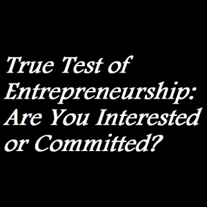 True Test of Entrepreneurship Are You Interested or Committed