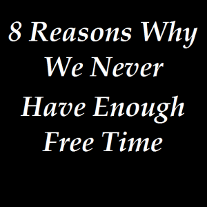 8 Reasons Why We Never Have Enough Free Time