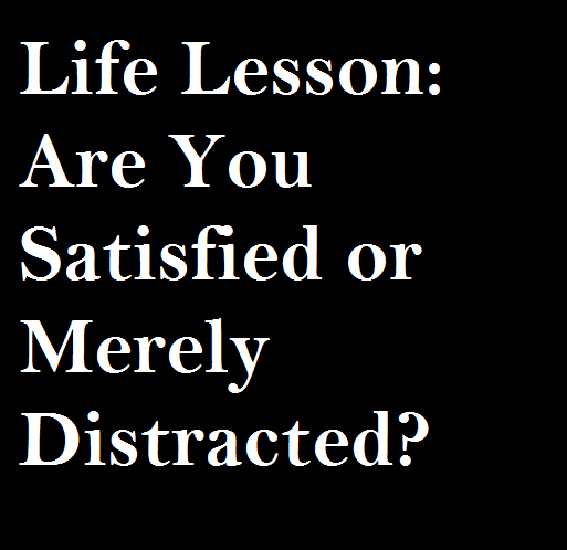 Life Lesson Are You Satisfied or Merely Distracted