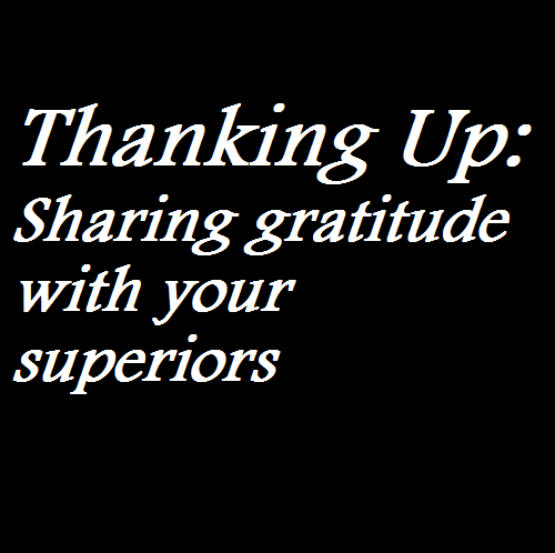 Thanking Up Sharing gratitude with your superiors