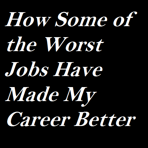 How Some of the Worst Jobs Have Made My Career Better